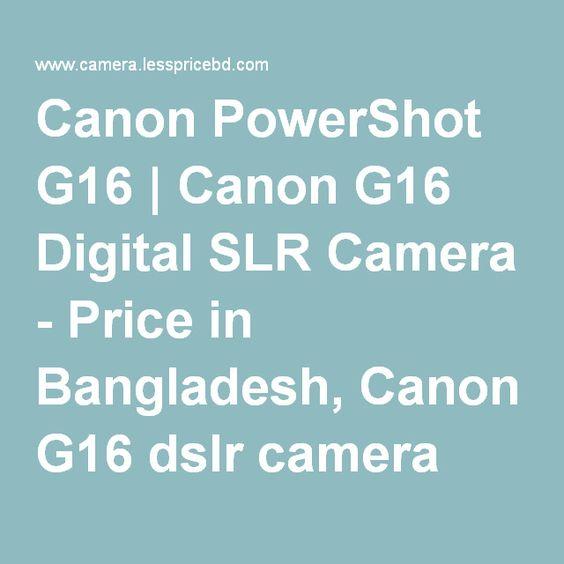Canon PowerShot G16   Canon G16 Digital SLR Camera - Price in Bangladesh, Canon G16 dslr camera price in…
