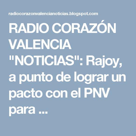 """RADIO CORAZÓN VALENCIA  """"NOTICIAS"""": Rajoy, a punto de lograr un pacto con el PNV para ..."""