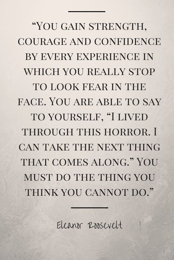 """""""You gain strength, courage and confidence by every experience in which you really stop to look fear in the face. You are able to say to yourself, """"I lived through this horror. I can take the next thing that comes along."""" You must do the thing you think you cannot do."""" –  Eleanor Roosevelt #quotes"""