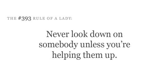 never look down on somebody unless youre helping them up