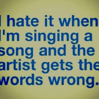 Hahaha this is so true, so many times I'm singing along and then they go & get it wrong...so frustrating!