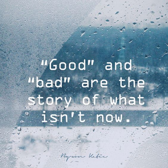 """Good"" and ""bad"" are the story of what isn't now. - Bron Katie"