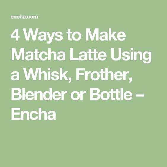 4 Ways to Make Matcha Latte Using a Whisk, Frother, Blender or Bottle – Encha