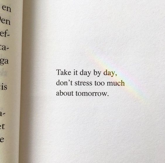 Take It Day By Day Don T Stress Too Much About Tomorrow Words Quotes Positive Quotes Words