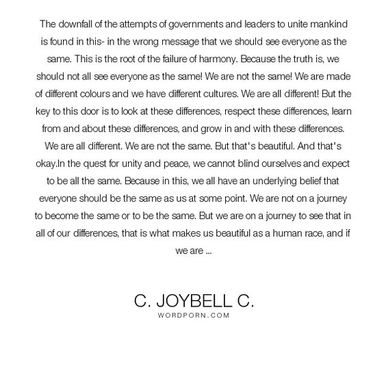 """C. JoyBell C. - """"The downfall of the attempts of governments and leaders to unite mankind is found..."""". inspirational, inspirational-quotes, inspiration, peace, humanity, society, culture, human, government, equality, race, unity, harmony, humanism, difference, color, differences"""