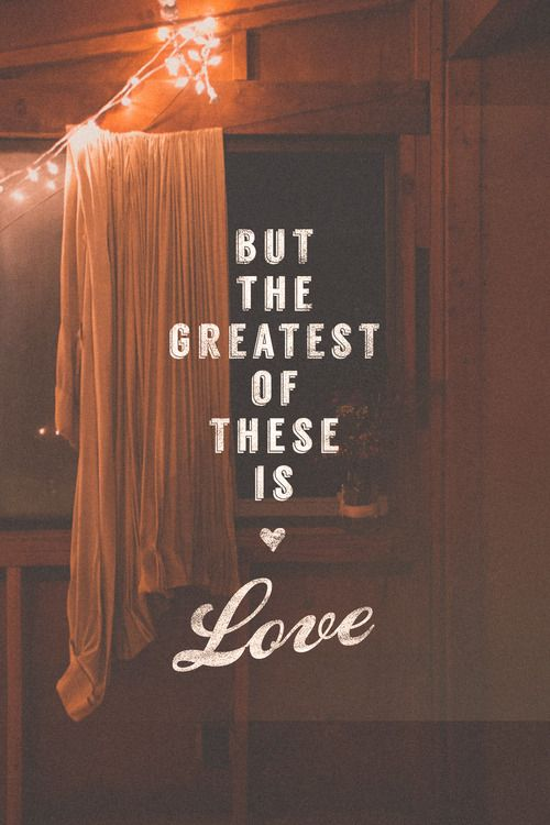 """And now abide faith, hope, love, these three; but the greatest of these is love"" (1 Corinthians 13:13):"