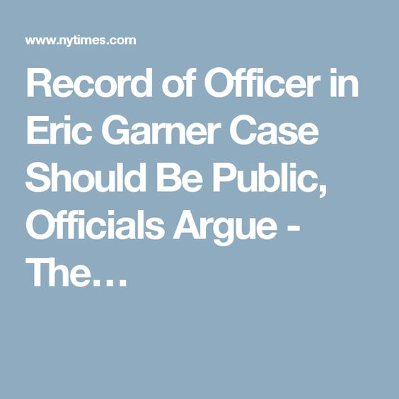 Record of Officer in Eric Garner Case Should Be Public, Officials Argue - The…