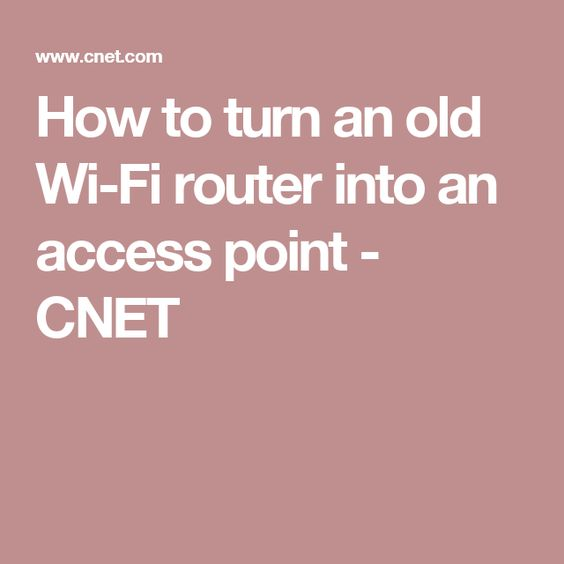 How to turn an old Wi-Fi router into an access point - CNET