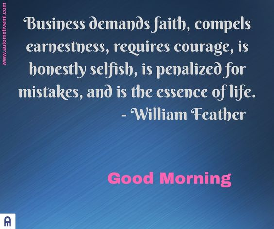 Business demands faith, compels earnestness, requires courage, is honestly selfish, is penalized for mistakes, and is the essence of life. - William Feather