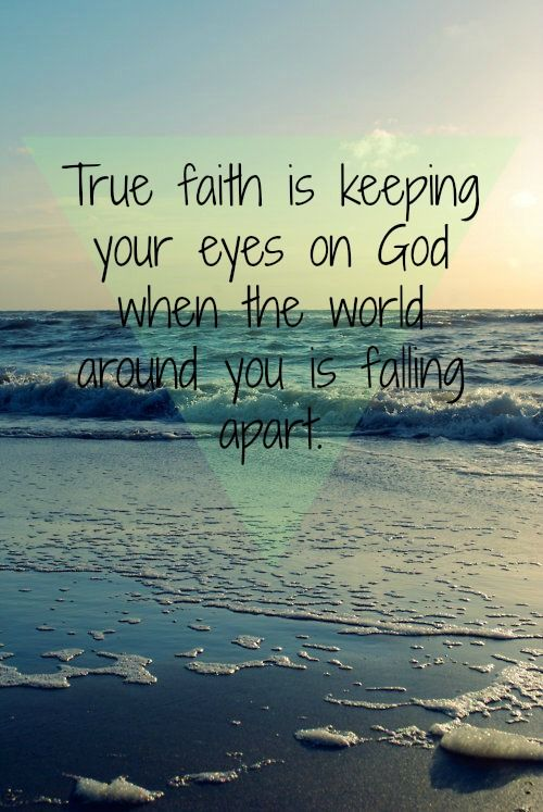 True faith is keeping your eyes on God when the world around you is falling apart.: