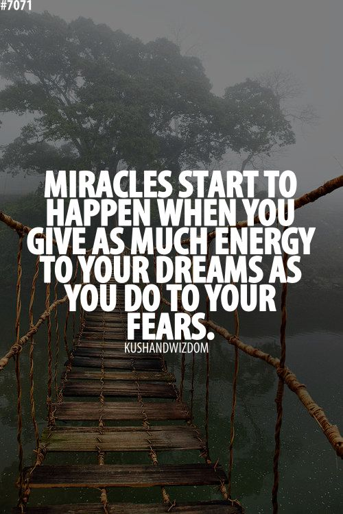 Miracles start to happen when you give as much energy to your dreams as you do to your fears. quote: