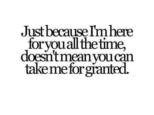 Just Because I'm Here For You All The Time Doesnt Mean You Can Take Me For Granted - Being Unappreciated Quote