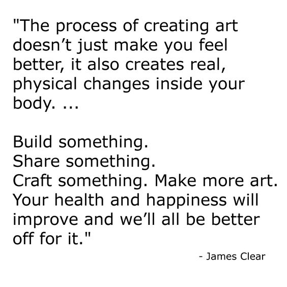 """""""The process of creating art doesn't just make you feel better, it also creates real, physical changes inside your body. ... Build something. Share something. Craft something. Make more art. Your health and happiness will improve and we'll all be better off for it.""""  - James Clear"""