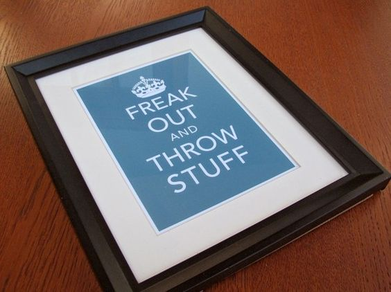 Freak Out and Throw Stuff. This is definitely more my style than Keep Calm...