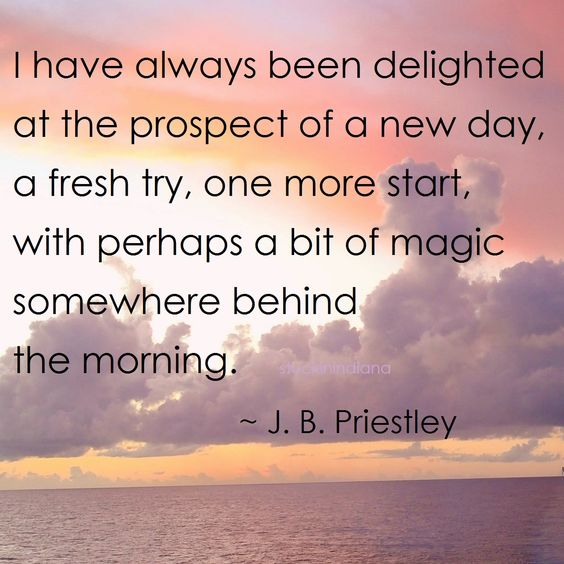 """""""I have always been delighted at the prospect of a new day, a fresh try, one more start, with perhaps a bit of magic waiting somewhere behind the morning."""" ~ J. B. Priestley #quote"""
