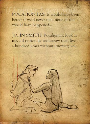 "Disney movies are the best. Pocahontas <3 John Smith. ""I'd rather die tomorrow than live a hundred years without knowing you."""