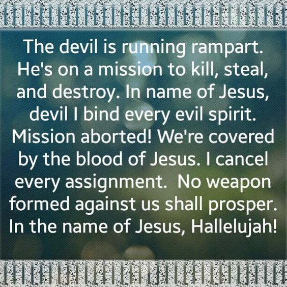 The devil is running rampart. He's on a mission to kill, steal, and destroy. In name of Jesus, devil I bind every evil spirit. Mission aborted! We're covered by the blood of Jesus. I cancel every assignment. No weapon formed against us shall prosper. In the name of Jesus, Hallelujah!