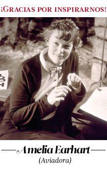 Amelia Earhart Aviadora (1897-1937)  Fue la primera mujer en atravesar sin acompañantes el Atlántico. Aventurera y sonriente, se lanzó hacia lo nuevo y peligroso echando por tierra todos los   prejuicios y las opiniones maliciosas. Amelia nos demuestra que, si queremos, podemos ir… ¡hacia el infinito y más allá!