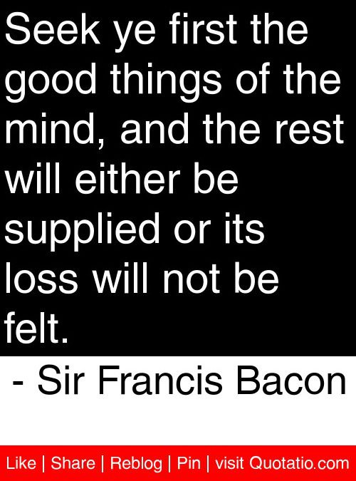Seek ye first the good things of the mind, and the rest will either be supplied or its loss will not be felt. - Sir Francis Bacon #quotes #quotations