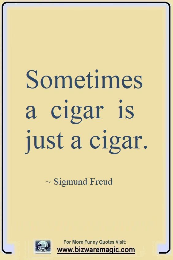 Sometimes A Cigar Is Just A Cigar Sigmund Freud Click The Pin For More Funny Quotes Share The Cheer Please R Funny Quotes Funny Quotes About Life Quotes