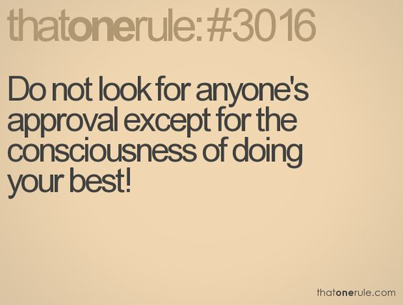 Do not look for anyone's approval except for the consciousness of doing your best!
