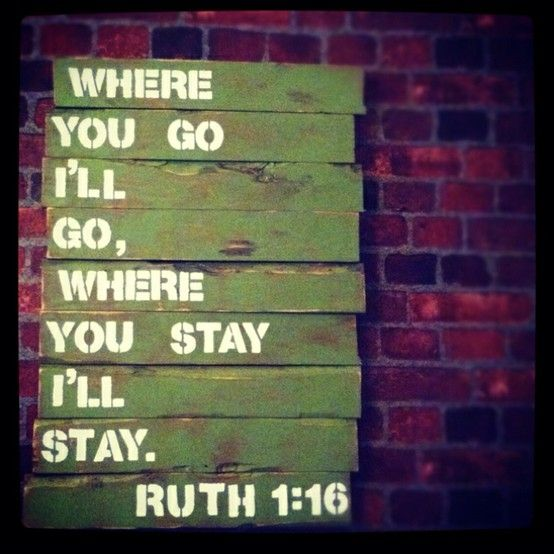 Where you go, I'll go, Where you stay, I'll stay. - Ruth 1:16