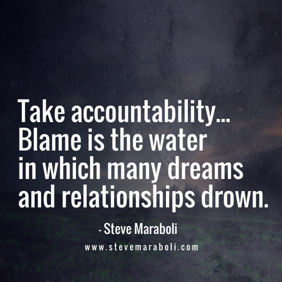 Take accountability... Blame is the water in which many dreams and relationships drown. - Steve Maraboli