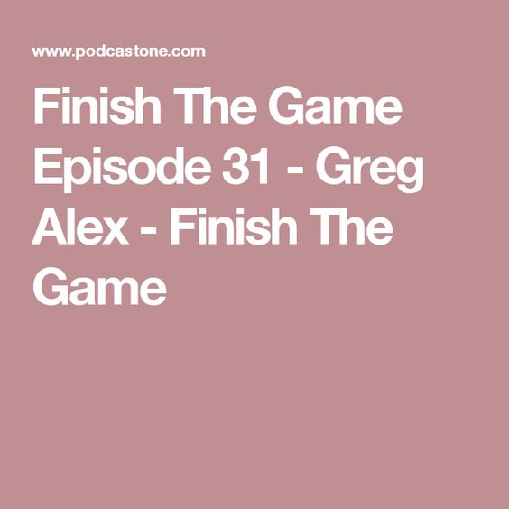 Finish The Game Episode 31 - Greg Alex - Finish The Game
