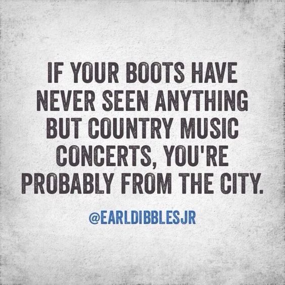 If your cowboys boots have never seen anything but country music concerts you're probably from the city. SO TRUE!!!: