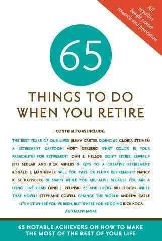 65 Things to Do When You Retire: More Than 65 Notable Achievers on How to Make the Most of the Rest of Your Life