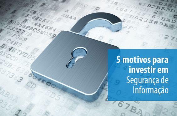 5 motivos para investir em Segurança de Informação