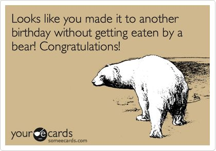 Funny Birthday Ecard Looks Like You Made It To Another Without Getting Eaten By A Bear Congratulations