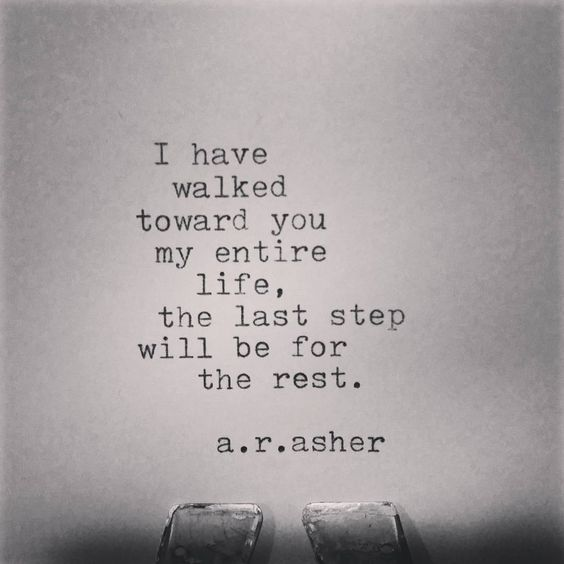 I have walked toward you my entire life, the last step will be for the rest…