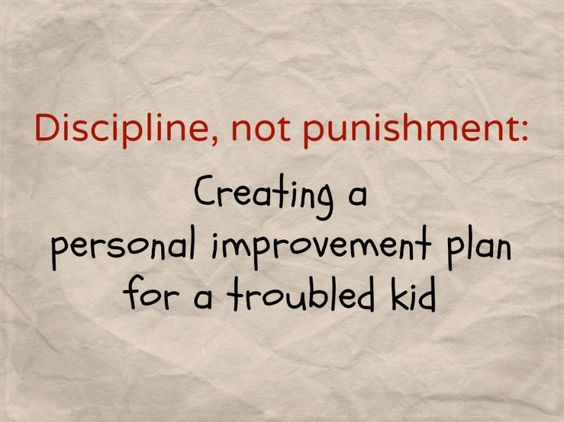 Discipline, not punishment: creating a personal improvement plan for a troubled kid -