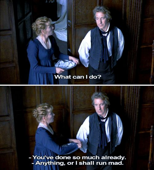 Colonel Brandon: What can I do?  Elinor Dashwood: Colonel, you have done so much already... Colonel Brandon: Give me an occupation, Miss Dashwood, or I shall run mad. <3 - Sense and Sensibility (1995)