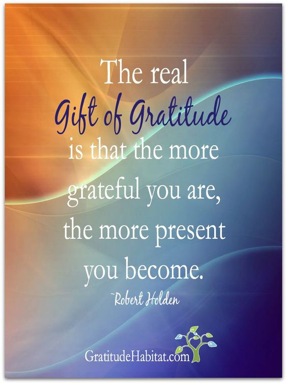 The gift of gratitude is being present.  Sweet!  Visit us at: www.GratitudeHabitat.com #giftofgratitude #gratitude #RobertHolden: