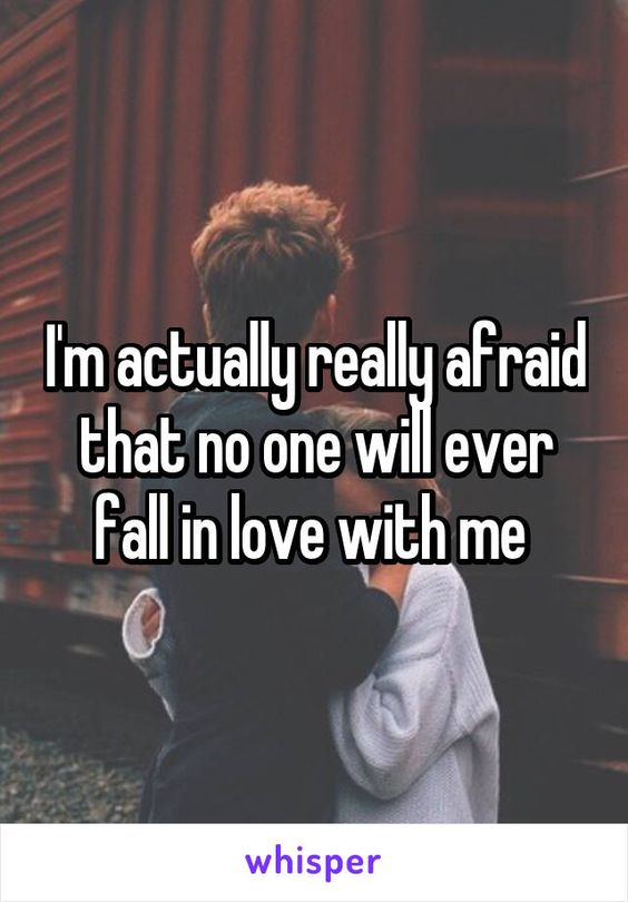 I'm actually really afraid that no one will ever fall in love with me