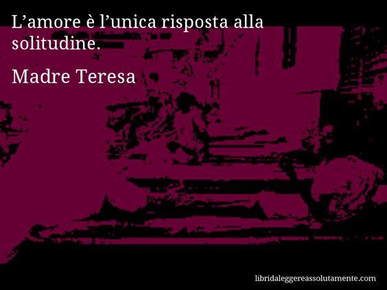 Aforisma di Madre Teresa : L'amore è l'unica risposta alla solitudine.