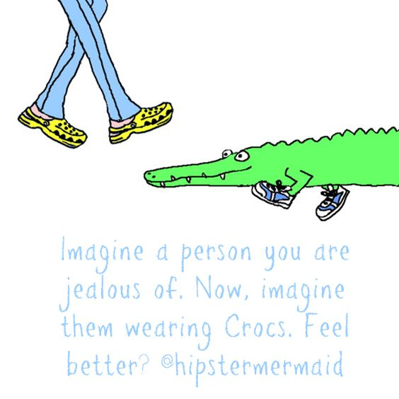 Imagine a person you are jealous of. Now, imagine them wearing Crocs. Feel better? @hipstermermaid