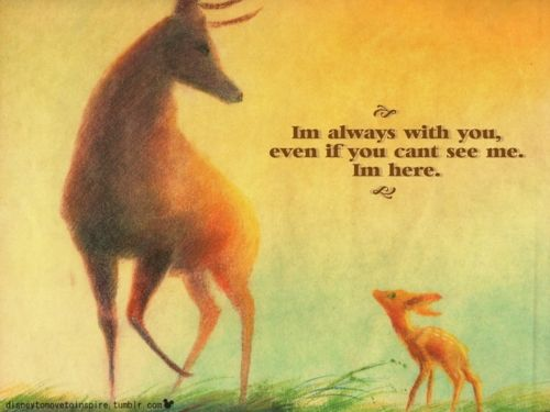 I'm always with you, even if you can't see me. I'm here. - Bambi