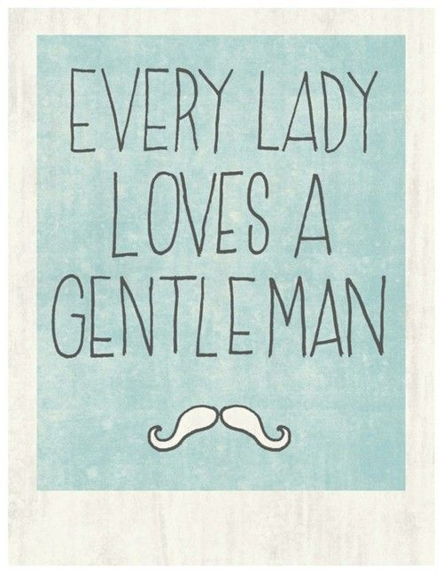 Every lady loves a gentleman- such truth, as only a true lady would be attracted to a gentleman and vice versa.