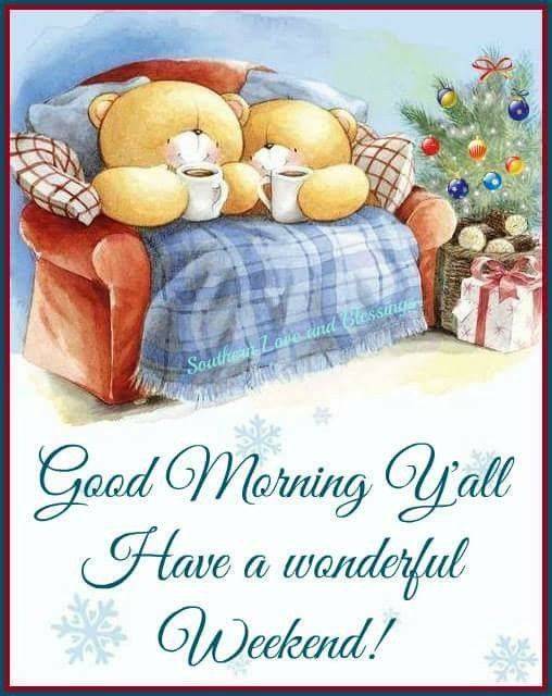 Good Morning My Friend Hope You Have A Wonderful Saturday And A Awesome Weekend Good Morning Happy Thursday Good Morning Christmas Good Morning Saturday