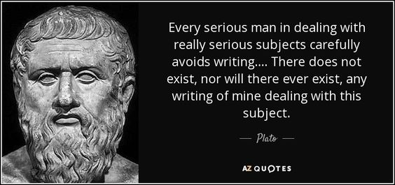 Every serious man in dealing with really serious subjects carefully avoids writing. ... There does not exist, nor will there ever exist, any writing of mine dealing with this subject. - Plato