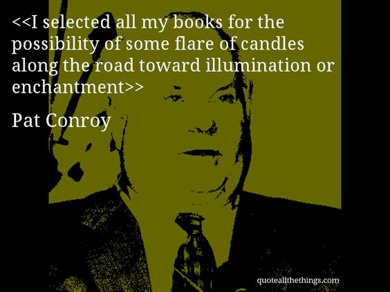 Pat Conroy - quote-I selected all my books for the possibility of some flare of candles along the road toward illumination or enchantmentSource: quoteallthethings.com #PatConroy #quote #quotation #aphorism #quoteallthethings