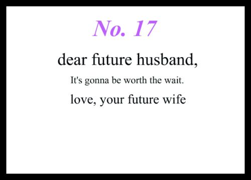 Love Notes To My Future Husband #17: Dear Future Husband, It's gonna be worth the wait. Love, Your Future Wife: