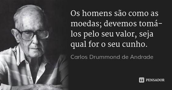 Os homens são como as moedas; devemos tomá-los pelo seu valor, seja qual for o seu cunho. — Carlos Drummond de Andrade