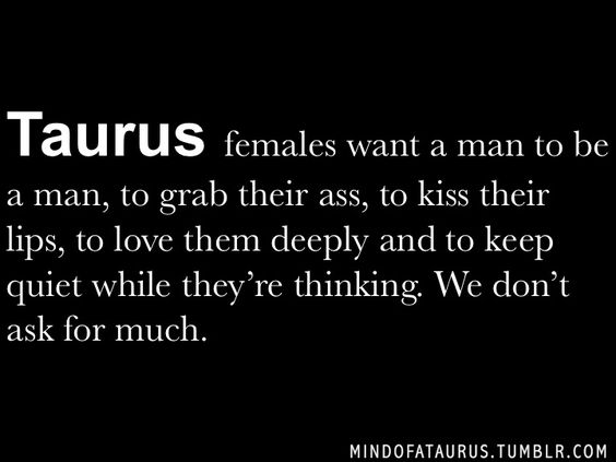 Taurus females want a man to be a man, to grab their ass, kiss their lips, love them deeply and to keep quiet while there thinking. We do...