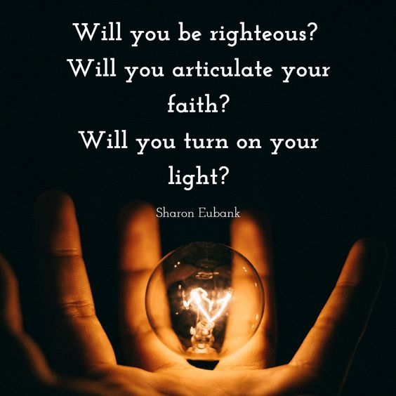 Will you be righteous?  Will you articulate your faith? Will you turn on your light?