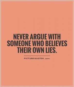 No/low contact is the only way to go. Don't take their bait. Never argue with someone who believes their own lies. Picture Quotes.: