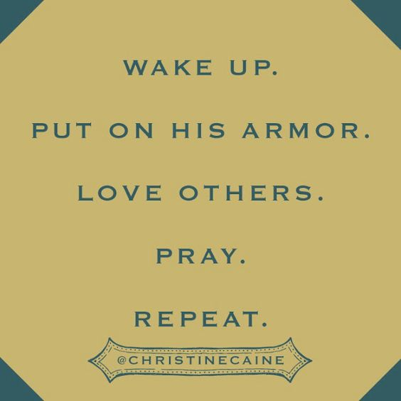 Wake up. Put on His armor. Love others. Pray. Repeat.- Christine Caine: